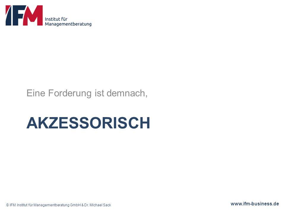 www.ifm-business.de AKZESSORISCH Eine Forderung ist demnach, © IFM Institut für Managementberatung GmbH & Dr.