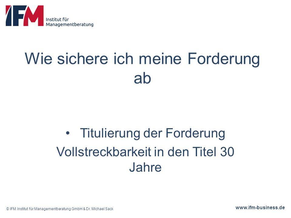 www.ifm-business.de Titulierung der Forderung Vollstreckbarkeit in den Titel 30 Jahre © IFM Institut für Managementberatung GmbH & Dr.