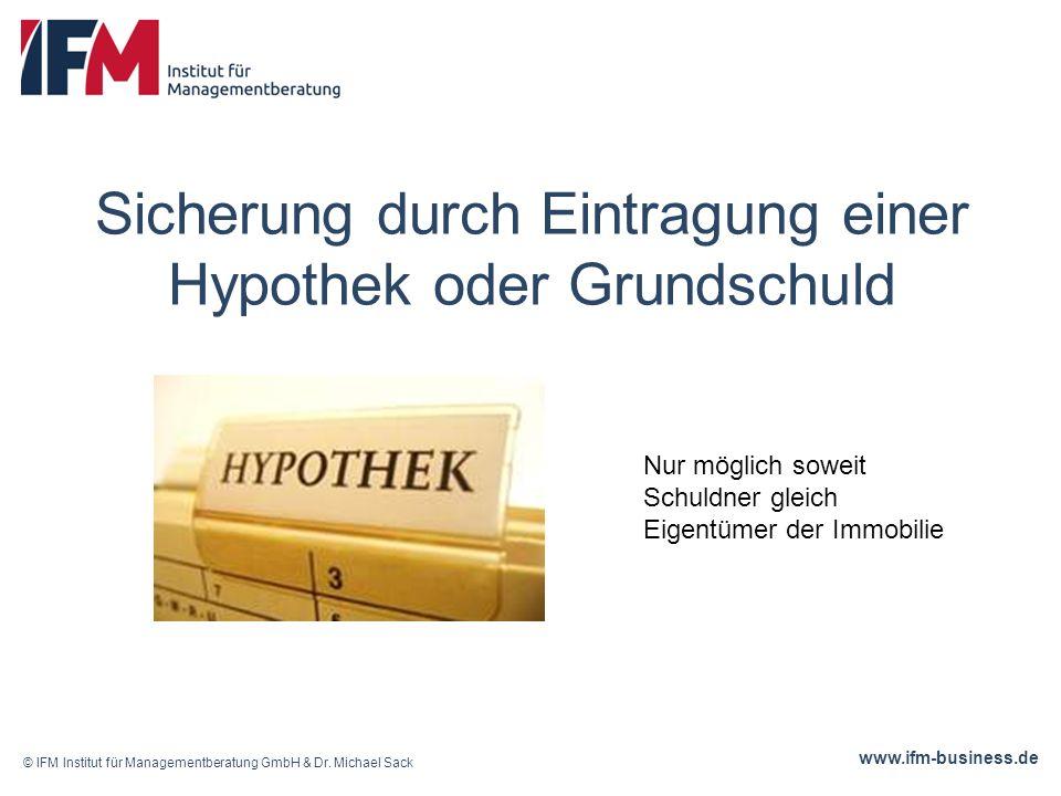 www.ifm-business.de Sicherung durch Eintragung einer Hypothek oder Grundschuld © IFM Institut für Managementberatung GmbH & Dr.