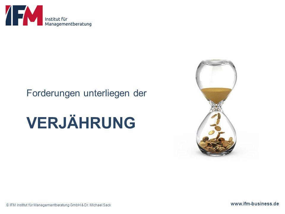 www.ifm-business.de VERJÄHRUNG Forderungen unterliegen der © IFM Institut für Managementberatung GmbH & Dr.