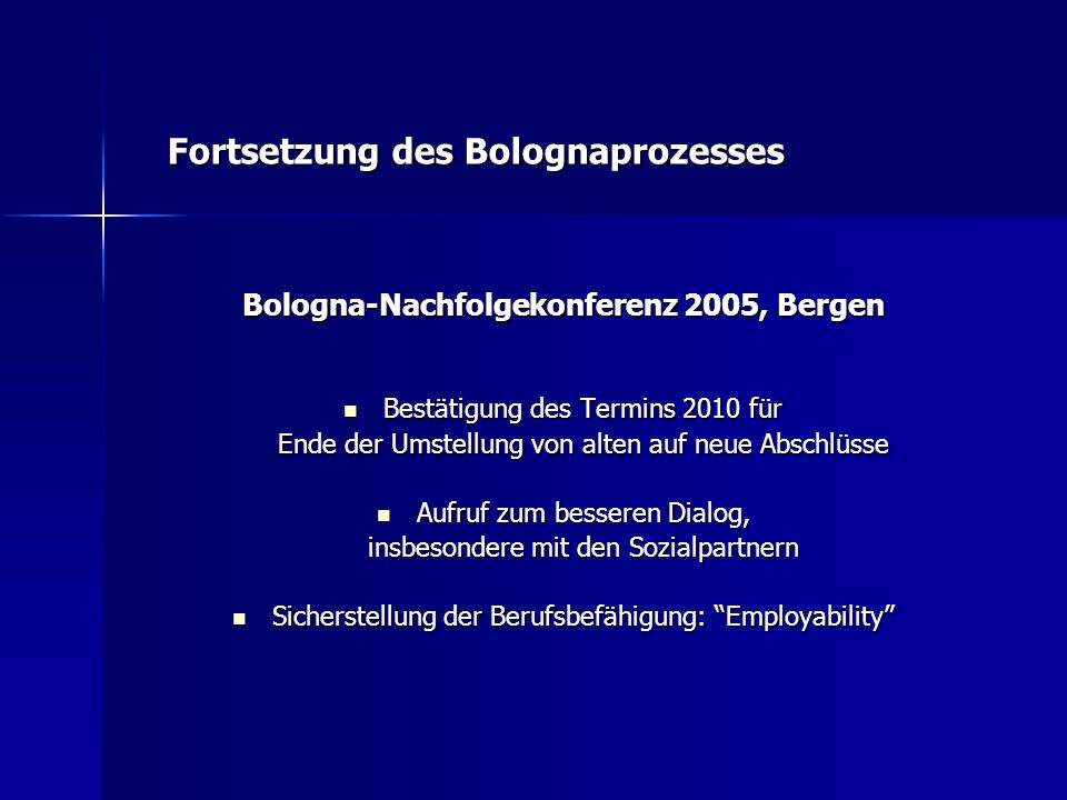 Bologna-Nachfolgekonferenz 2005, Bergen Bestätigung des Termins 2010 für Ende der Umstellung von alten auf neue Abschlüsse Bestätigung des Termins 2010 für Ende der Umstellung von alten auf neue Abschlüsse Aufruf zum besseren Dialog, insbesondere mit den Sozialpartnern Aufruf zum besseren Dialog, insbesondere mit den Sozialpartnern Sicherstellung der Berufsbefähigung: Employability Sicherstellung der Berufsbefähigung: Employability Fortsetzung des Bolognaprozesses