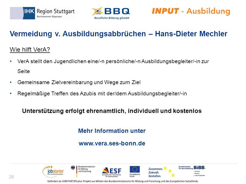 26 Vermeidung v. Ausbildungsabbrüchen – Hans-Dieter Mechler Wie hilft VerA? VerA stellt den Jugendlichen eine/-n persönliche/-n Ausbildungsbegleiter/-