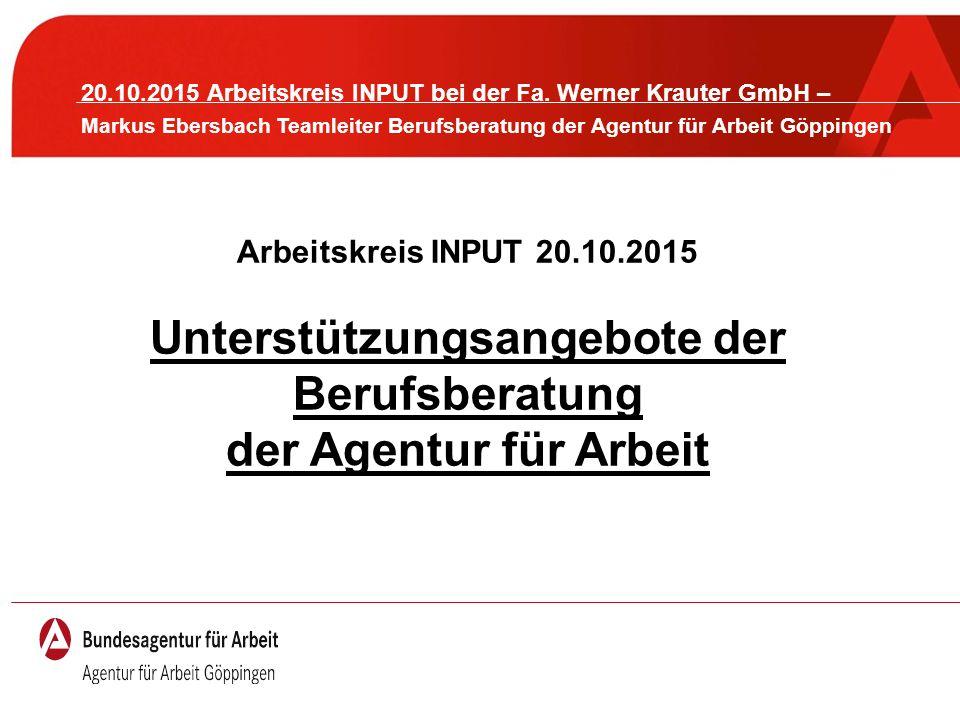 Arbeitskreis INPUT 20.10.2015 Unterstützungsangebote der Berufsberatung der Agentur für Arbeit 20.10.2015 Arbeitskreis INPUT bei der Fa. Werner Kraute
