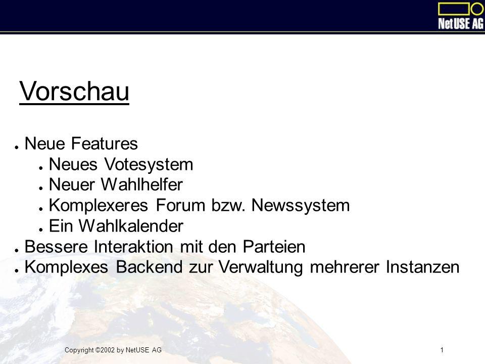 Copyright ©2002 by NetUSE AG1 Vorschau ● Neue Features ● Neues Votesystem ● Neuer Wahlhelfer ● Komplexeres Forum bzw. Newssystem ● Ein Wahlkalender ●