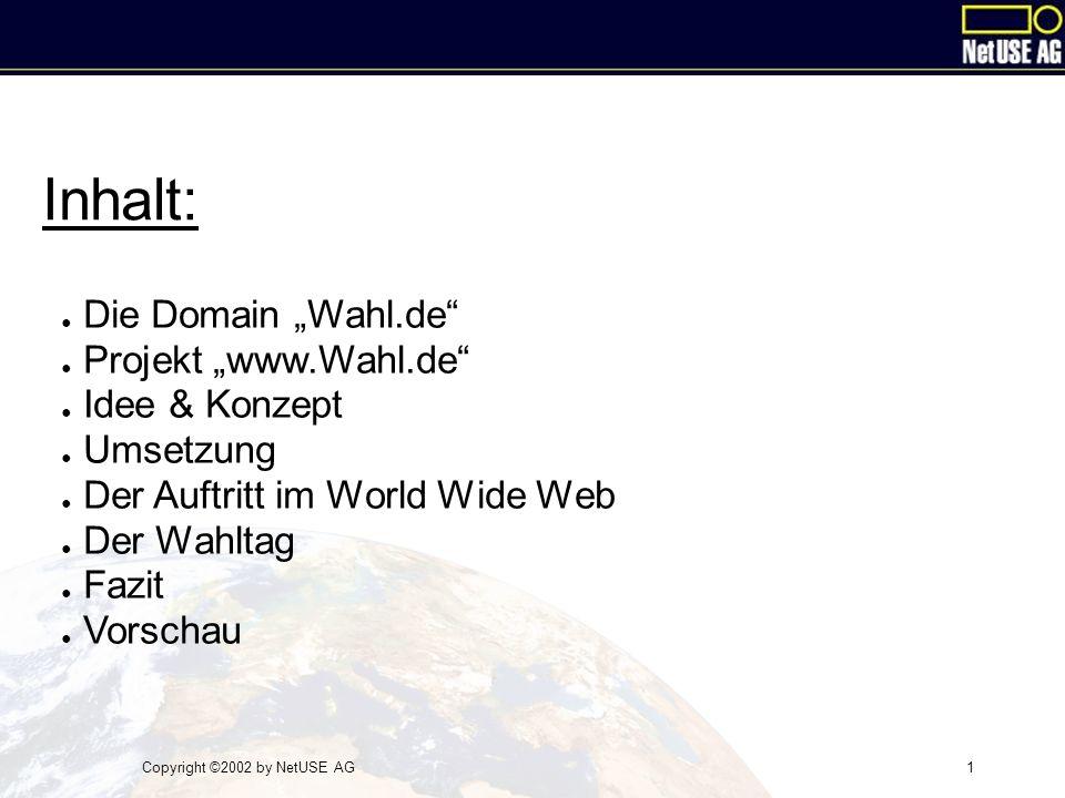 """Copyright ©2002 by NetUSE AG1 ● Die Domain """"Wahl.de ● Projekt """"www.Wahl.de ● Idee & Konzept ● Umsetzung ● Der Auftritt im World Wide Web ● Der Wahltag ● Fazit ● Vorschau Inhalt:"""