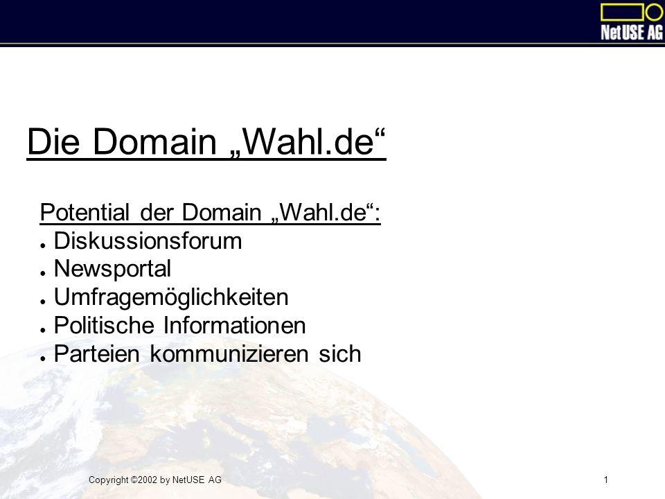 """Copyright ©2002 by NetUSE AG1 Die Domain """"Wahl.de Potential der Domain """"Wahl.de : ● Diskussionsforum ● Newsportal ● Umfragemöglichkeiten ● Politische Informationen ● Parteien kommunizieren sich"""