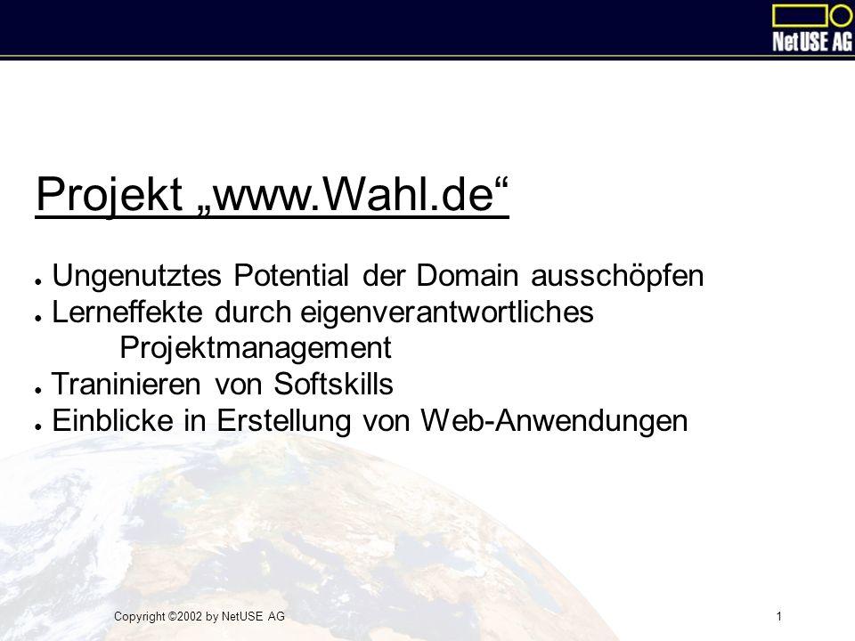 """Copyright ©2002 by NetUSE AG1 Projekt """"www.Wahl.de ● Ungenutztes Potential der Domain ausschöpfen ● Lerneffekte durch eigenverantwortliches Projektmanagement ● Traninieren von Softskills ● Einblicke in Erstellung von Web-Anwendungen"""