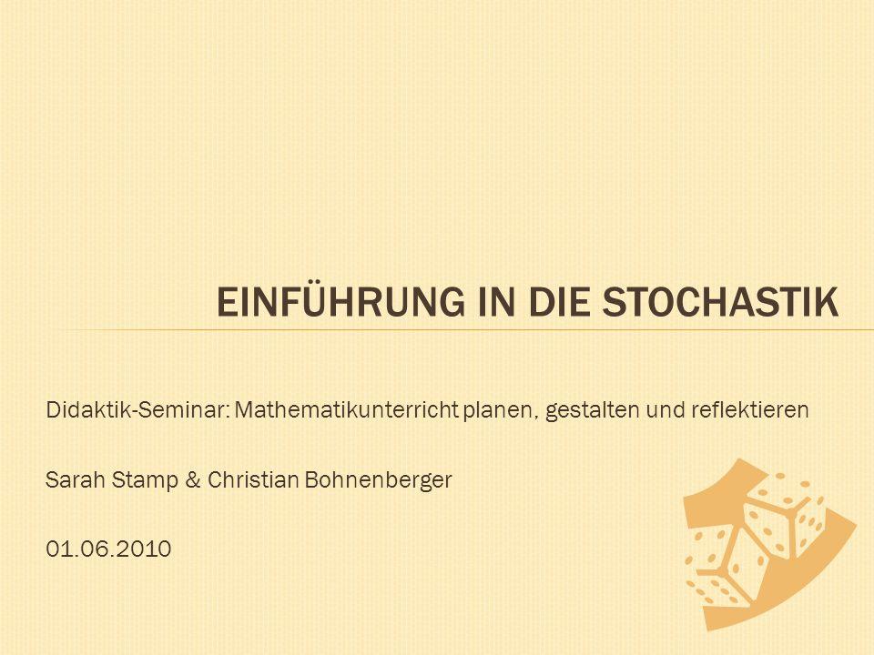 Didaktik-Seminar: Mathematikunterricht planen, gestalten und reflektieren Sarah Stamp & Christian Bohnenberger 01.06.2010 EINFÜHRUNG IN DIE STOCHASTIK