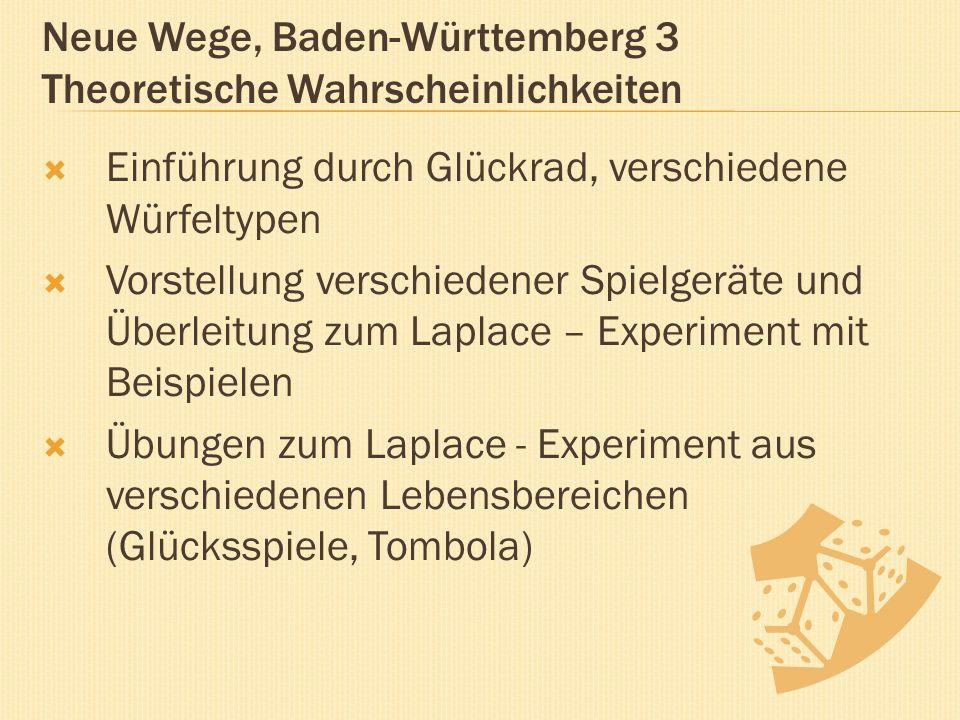 Neue Wege, Baden-Württemberg 3 Theoretische Wahrscheinlichkeiten  Einführung durch Glückrad, verschiedene Würfeltypen  Vorstellung verschiedener Spielgeräte und Überleitung zum Laplace – Experiment mit Beispielen  Übungen zum Laplace - Experiment aus verschiedenen Lebensbereichen (Glücksspiele, Tombola)