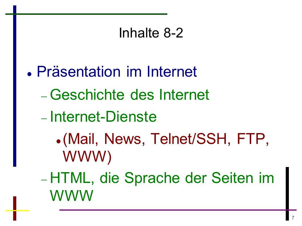 7 Inhalte 8-2 Präsentation im Internet  Geschichte des Internet  Internet-Dienste (Mail, News, Telnet/SSH, FTP, WWW)  HTML, die Sprache der Seiten im WWW