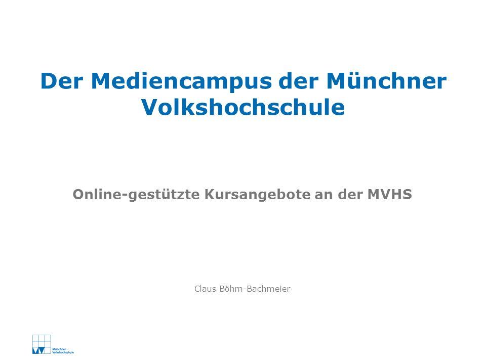 Claus Böhm-Bachmeier Der Mediencampus der Münchner Volkshochschule Online-gestützte Kursangebote an der MVHS
