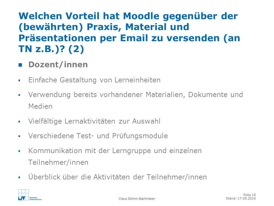 Claus Böhm-Bachmeier Folie 15 Stand: 17.09.2016 Welchen Vorteil hat Moodle gegenüber der (bewährten) Praxis, Material und Präsentationen per Email zu versenden (an TN z.B.).