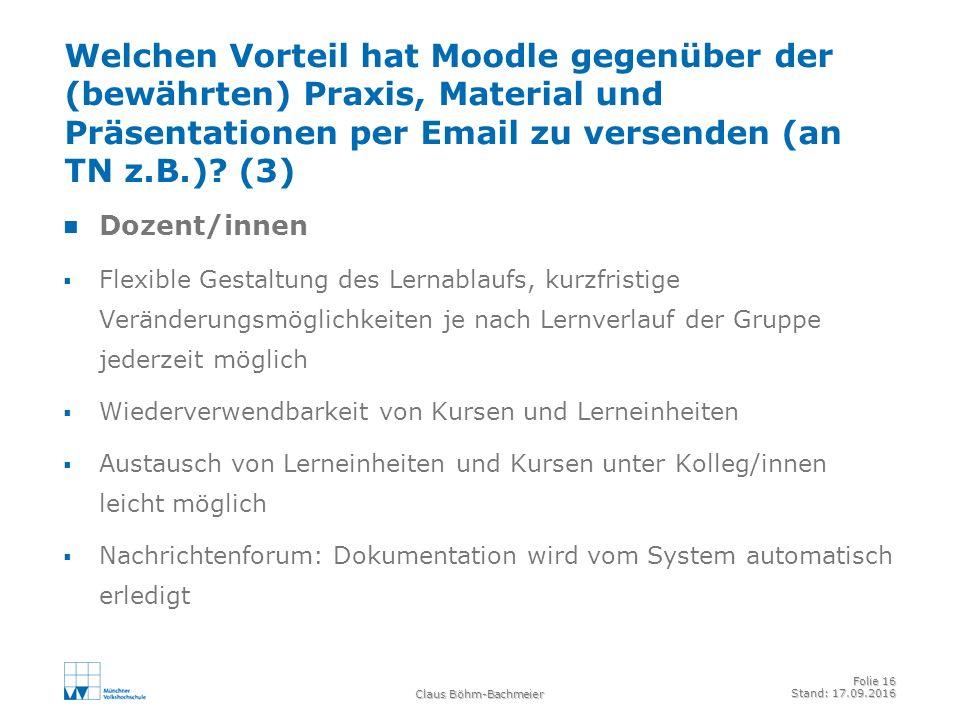 Claus Böhm-Bachmeier Folie 16 Stand: 17.09.2016 Welchen Vorteil hat Moodle gegenüber der (bewährten) Praxis, Material und Präsentationen per Email zu versenden (an TN z.B.).