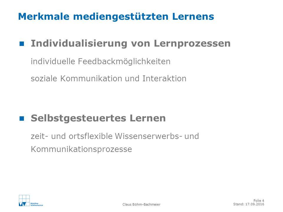 Claus Böhm-Bachmeier Folie 4 Stand: 17.09.2016 Merkmale mediengestützten Lernens Individualisierung von Lernprozessen individuelle Feedbackmöglichkeiten soziale Kommunikation und Interaktion Selbstgesteuertes Lernen zeit- und ortsflexible Wissenserwerbs- und Kommunikationsprozesse
