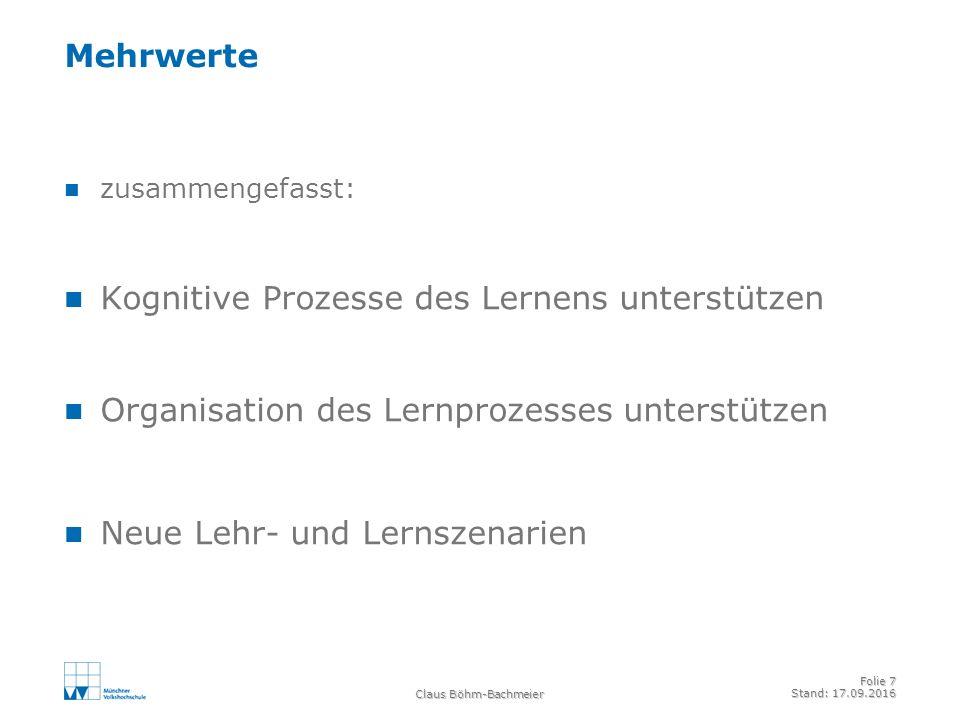 Claus Böhm-Bachmeier Folie 7 Stand: 17.09.2016 Mehrwerte zusammengefasst: Kognitive Prozesse des Lernens unterstützen Organisation des Lernprozesses unterstützen Neue Lehr- und Lernszenarien