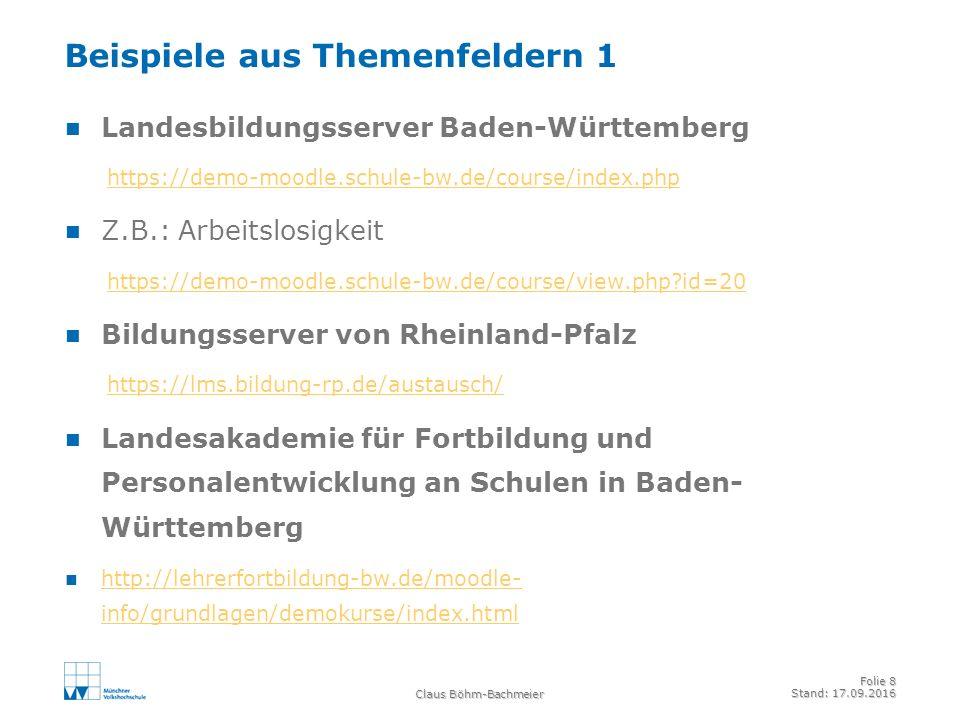 Claus Böhm-Bachmeier Folie 8 Stand: 17.09.2016 Beispiele aus Themenfeldern 1 Landesbildungsserver Baden-Württemberg https://demo-moodle.schule-bw.de/course/index.php Z.B.: Arbeitslosigkeit https://demo-moodle.schule-bw.de/course/view.php?id=20 Bildungsserver von Rheinland-Pfalz https://lms.bildung-rp.de/austausch/ Landesakademie für Fortbildung und Personalentwicklung an Schulen in Baden- Württemberg http://lehrerfortbildung-bw.de/moodle- info/grundlagen/demokurse/index.html http://lehrerfortbildung-bw.de/moodle- info/grundlagen/demokurse/index.html
