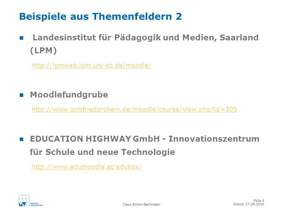 Claus Böhm-Bachmeier Folie 9 Stand: 17.09.2016 Beispiele aus Themenfeldern 2 Landesinstitut für Pädagogik und Medien, Saarland (LPM) http://lpmweb.lpm.uni-sb.de/moodle/ Moodlefundgrube http://www.gottfriedprokein.de/moodle/course/view.php?id=305 EDUCATION HIGHWAY GmbH - Innovationszentrum für Schule und neue Technologie http://www.edumoodle.at/edubox/