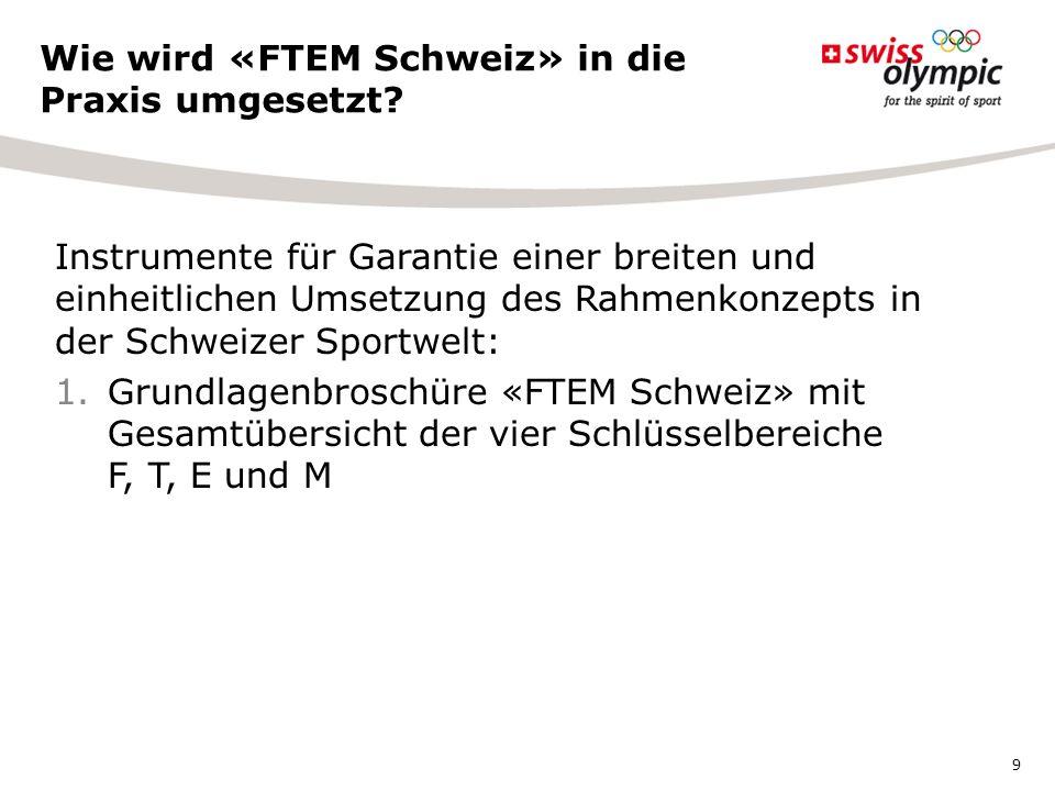 Instrumente für Garantie einer breiten und einheitlichen Umsetzung des Rahmenkonzepts in der Schweizer Sportwelt: 1.Grundlagenbroschüre «FTEM Schweiz» mit Gesamtübersicht der vier Schlüsselbereiche F, T, E und M Wie wird «FTEM Schweiz» in die Praxis umgesetzt.