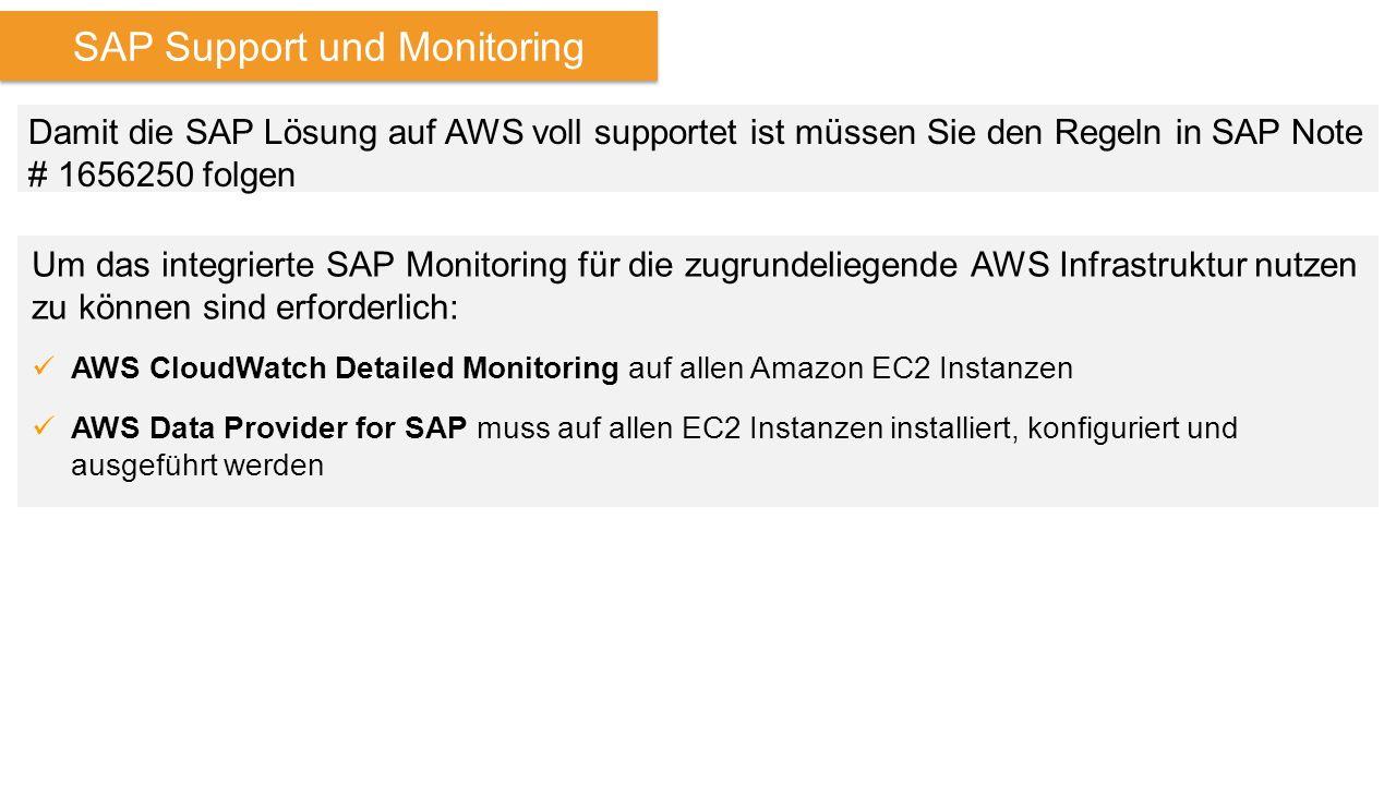 SAP Support und Monitoring Damit die SAP Lösung auf AWS voll supportet ist müssen Sie den Regeln in SAP Note # 1656250 folgen Um das integrierte SAP Monitoring für die zugrundeliegende AWS Infrastruktur nutzen zu können sind erforderlich: AWS CloudWatch Detailed Monitoring auf allen Amazon EC2 Instanzen AWS Data Provider for SAP muss auf allen EC2 Instanzen installiert, konfiguriert und ausgeführt werden