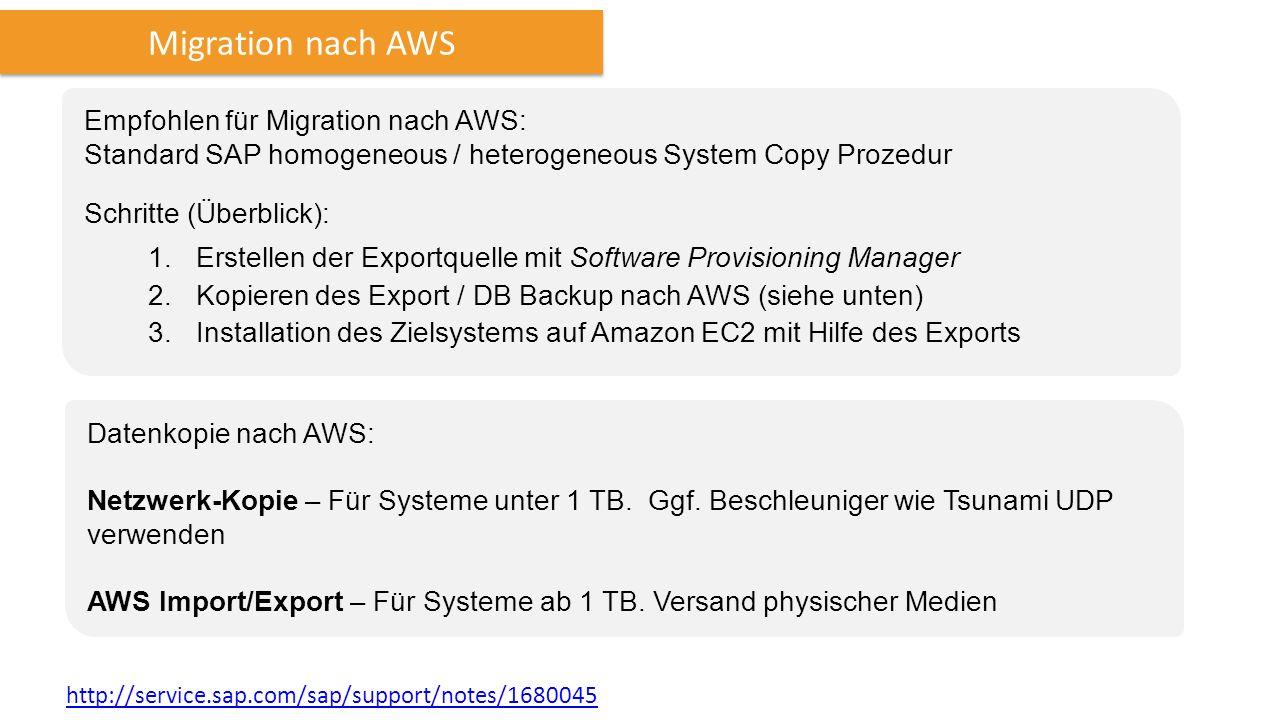 Migration nach AWS Empfohlen für Migration nach AWS: Standard SAP homogeneous / heterogeneous System Copy Prozedur Schritte (Überblick): 1.Erstellen der Exportquelle mit Software Provisioning Manager 2.Kopieren des Export / DB Backup nach AWS (siehe unten) 3.Installation des Zielsystems auf Amazon EC2 mit Hilfe des Exports Datenkopie nach AWS: Netzwerk-Kopie – Für Systeme unter 1 TB.