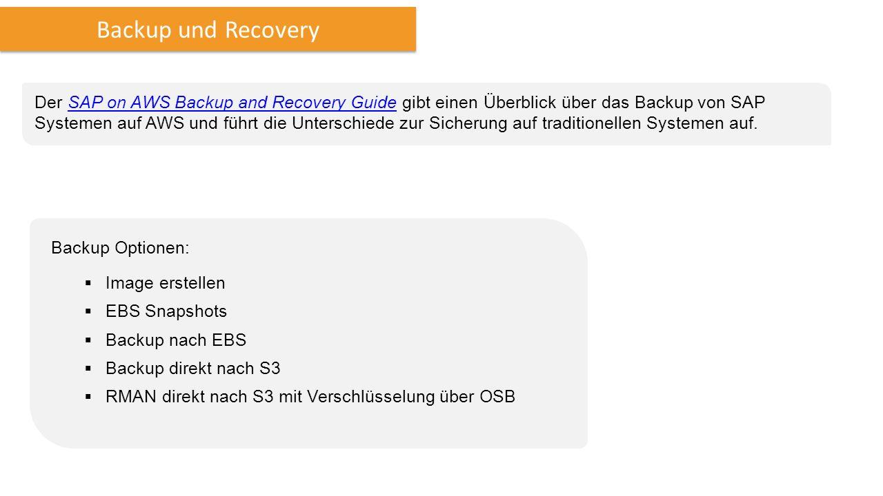 Backup und Recovery Der SAP on AWS Backup and Recovery Guide gibt einen Überblick über das Backup von SAP Systemen auf AWS und führt die Unterschiede zur Sicherung auf traditionellen Systemen auf.SAP on AWS Backup and Recovery Guide Backup Optionen:  Image erstellen  EBS Snapshots  Backup nach EBS  Backup direkt nach S3  RMAN direkt nach S3 mit Verschlüsselung über OSB