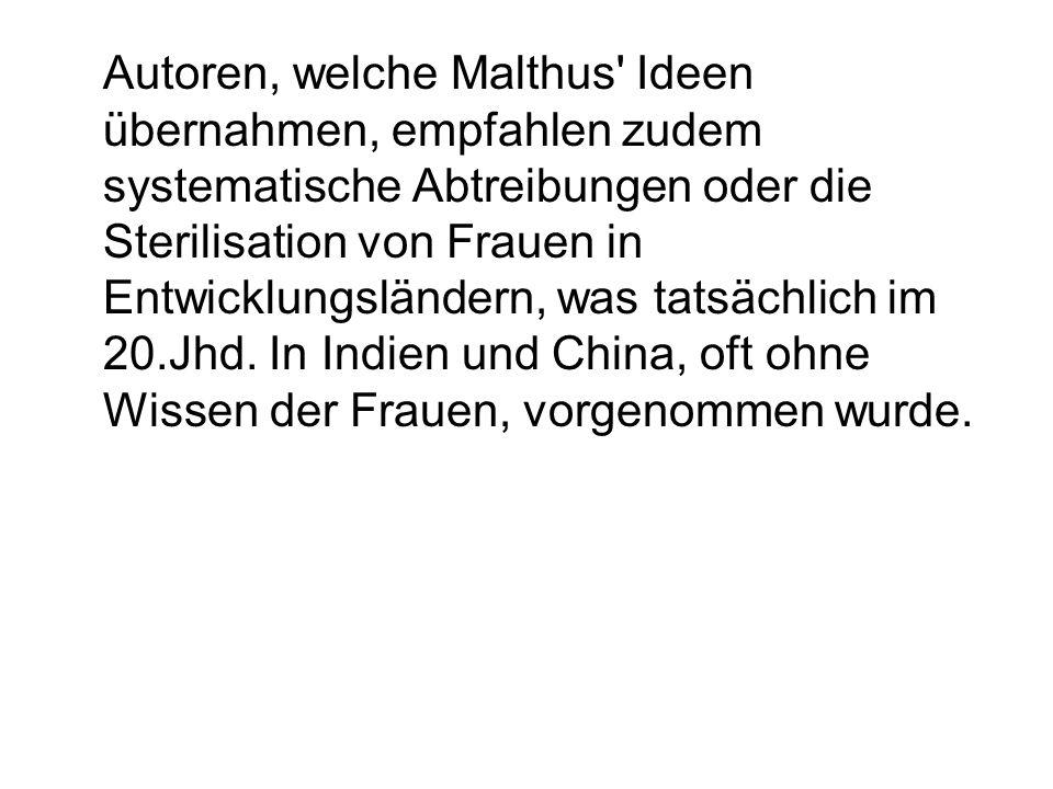 Autoren, welche Malthus' Ideen übernahmen, empfahlen zudem systematische Abtreibungen oder die Sterilisation von Frauen in Entwicklungsländern, was ta