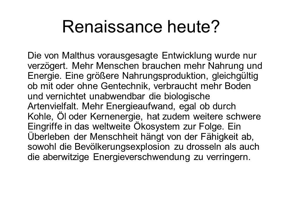 Renaissance heute? Die von Malthus vorausgesagte Entwicklung wurde nur verzögert. Mehr Menschen brauchen mehr Nahrung und Energie. Eine größere Nahrun