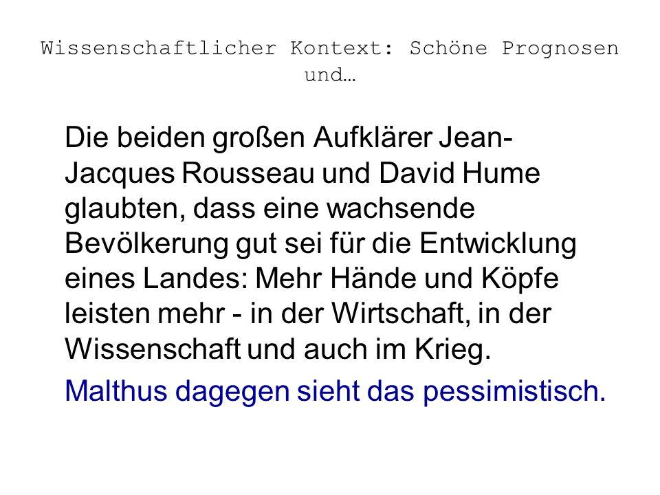 Wissenschaftlicher Kontext: Schöne Prognosen und… Die beiden großen Aufklärer Jean- Jacques Rousseau und David Hume glaubten, dass eine wachsende Bevölkerung gut sei für die Entwicklung eines Landes: Mehr Hände und Köpfe leisten mehr - in der Wirtschaft, in der Wissenschaft und auch im Krieg.