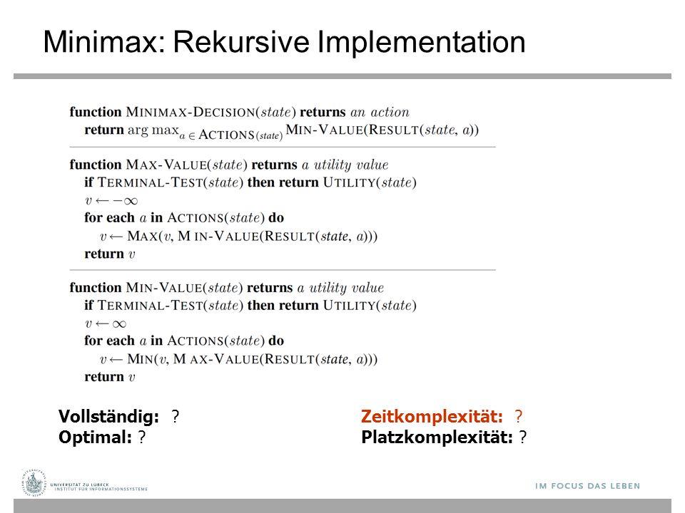 Minimax: Rekursive Implementation Vollständig: ? Optimal: ? Zeitkomplexität: ? Platzkomplexität: ?