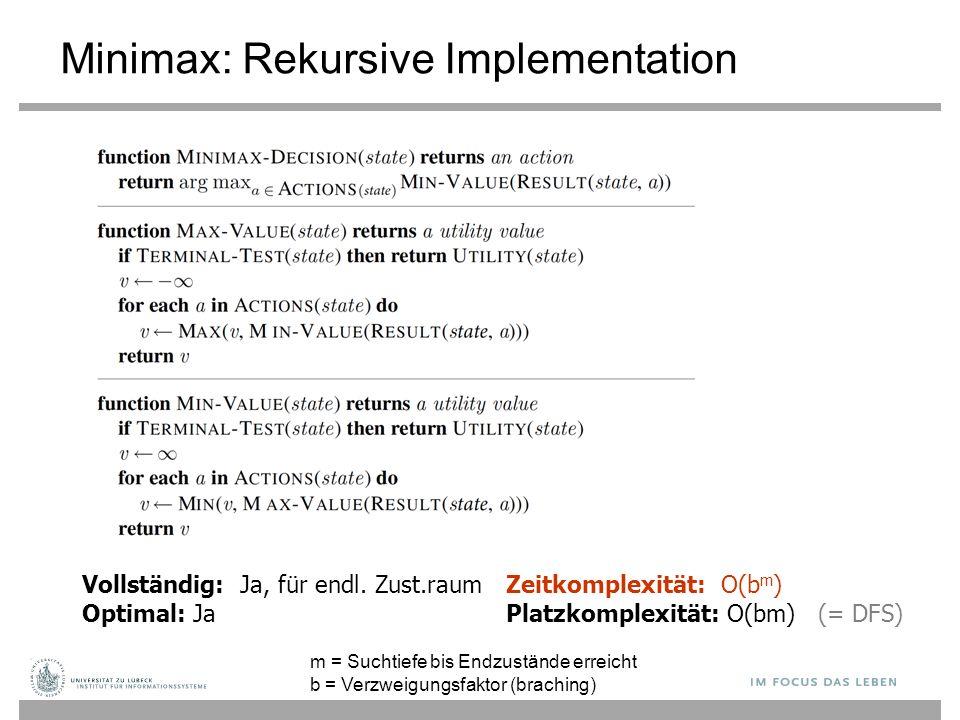 Vollständig: Ja, für endl. Zust.raum Optimal: Ja Zeitkomplexität: O(b m ) Platzkomplexität: O(bm) (= DFS) Minimax: Rekursive Implementation m = Suchti