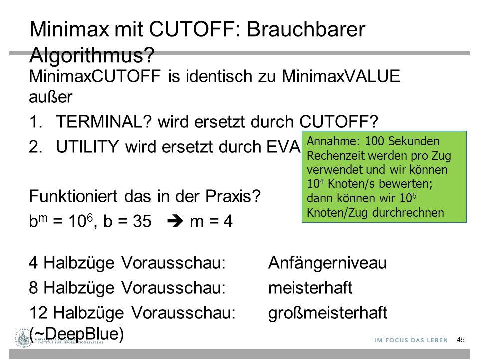 Minimax mit CUTOFF: Brauchbarer Algorithmus? MinimaxCUTOFF is identisch zu MinimaxVALUE außer 1.TERMINAL? wird ersetzt durch CUTOFF? 2.UTILITY wird er