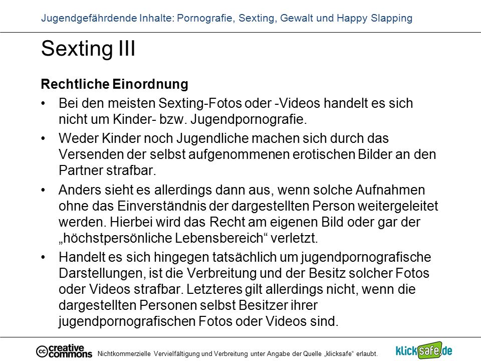 Sexting III Rechtliche Einordnung Bei den meisten Sexting-Fotos oder -Videos handelt es sich nicht um Kinder- bzw. Jugendpornografie. Weder Kinder noc