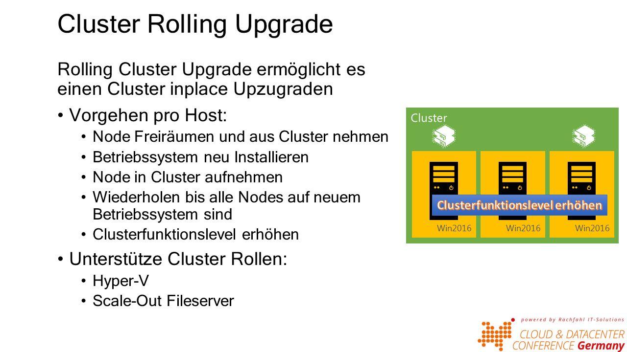 Cluster Rolling Upgrade Rolling Cluster Upgrade ermöglicht es einen Cluster inplace Upzugraden Vorgehen pro Host: Node Freiräumen und aus Cluster nehmen Betriebssystem neu Installieren Node in Cluster aufnehmen Wiederholen bis alle Nodes auf neuem Betriebssystem sind Clusterfunktionslevel erhöhen Unterstütze Cluster Rollen: Hyper-V Scale-Out Fileserver Win2012 R2 Win2016