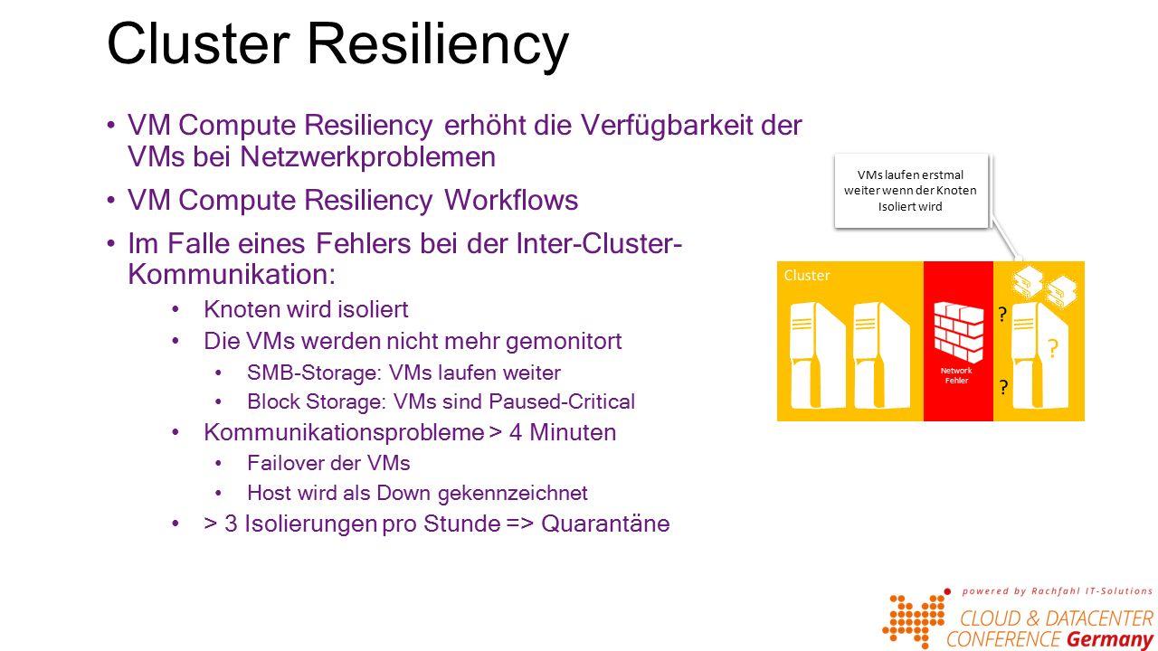 Cluster Resiliency VM Compute Resiliency erhöht die Verfügbarkeit der VMs bei Netzwerkproblemen VM Compute Resiliency Workflows Im Falle eines Fehlers bei der Inter-Cluster- Kommunikation: Knoten wird isoliert Die VMs werden nicht mehr gemonitort SMB-Storage: VMs laufen weiter Block Storage: VMs sind Paused-Critical Kommunikationsprobleme > 4 Minuten Failover der VMs Host wird als Down gekennzeichnet > 3 Isolierungen pro Stunde => Quarantäne VMs laufen erstmal weiter wenn der Knoten Isoliert wird .
