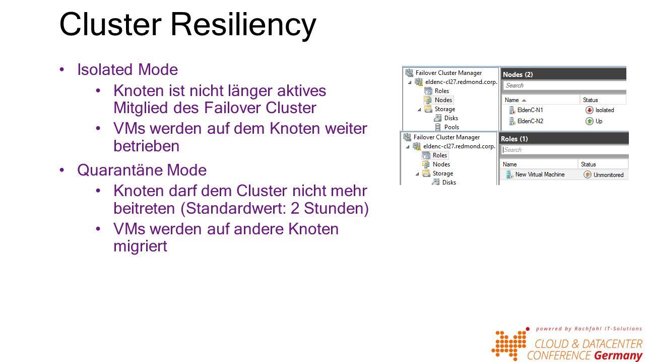Cluster Resiliency Isolated Mode Knoten ist nicht länger aktives Mitglied des Failover Cluster VMs werden auf dem Knoten weiter betrieben Quarantäne Mode Knoten darf dem Cluster nicht mehr beitreten (Standardwert: 2 Stunden) VMs werden auf andere Knoten migriert