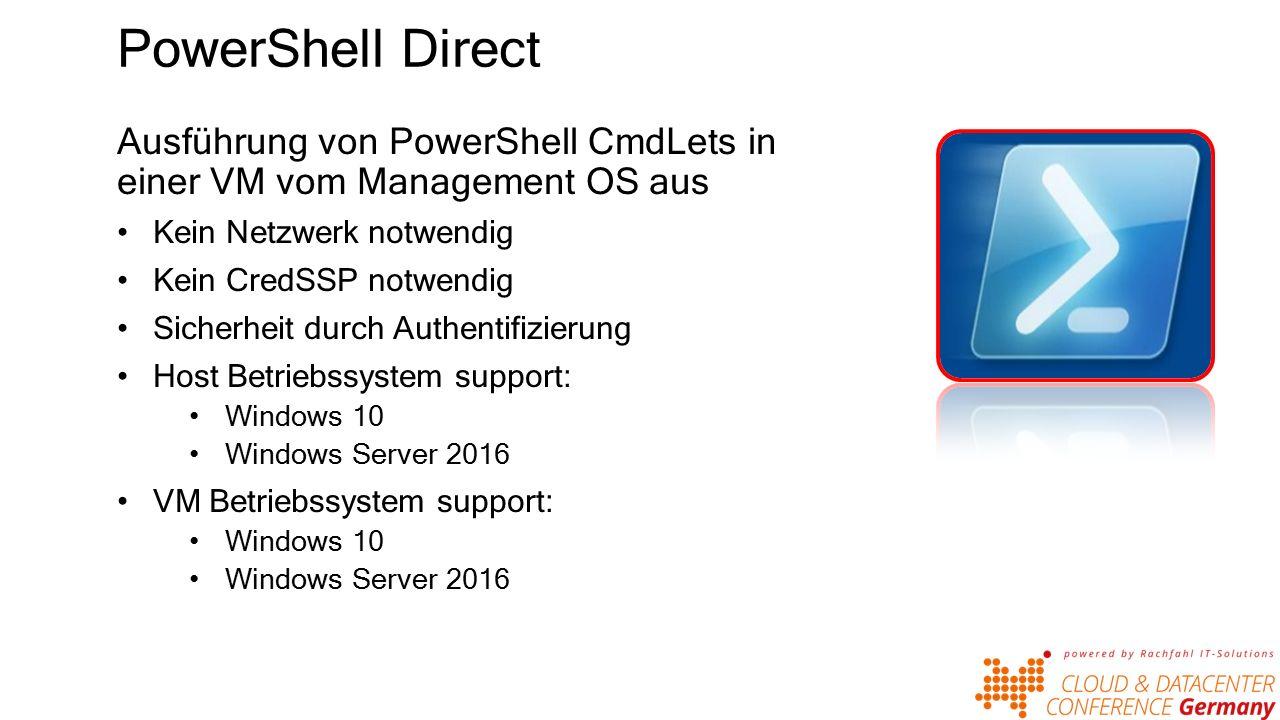 PowerShell Direct Ausführung von PowerShell CmdLets in einer VM vom Management OS aus Kein Netzwerk notwendig Kein CredSSP notwendig Sicherheit durch Authentifizierung Host Betriebssystem support: Windows 10 Windows Server 2016 VM Betriebssystem support: Windows 10 Windows Server 2016