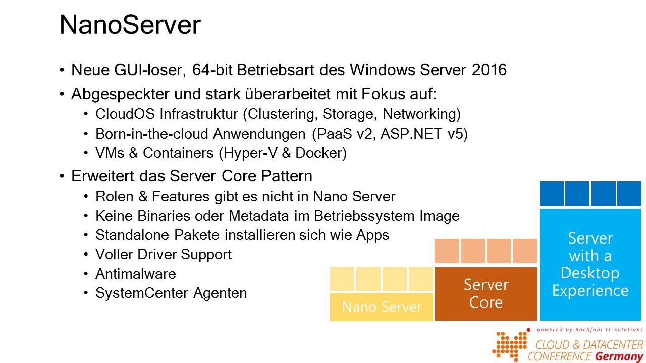 NanoServer Neue GUI-loser, 64-bit Betriebsart des Windows Server 2016 Abgespeckter und stark überarbeitet mit Fokus auf: CloudOS Infrastruktur (Clustering, Storage, Networking) Born-in-the-cloud Anwendungen (PaaS v2, ASP.NET v5) VMs & Containers (Hyper-V & Docker) Erweitert das Server Core Pattern Rolen & Features gibt es nicht in Nano Server Keine Binaries oder Metadata im Betriebssystem Image Standalone Pakete installieren sich wie Apps Voller Driver Support Antimalware SystemCenter Agenten