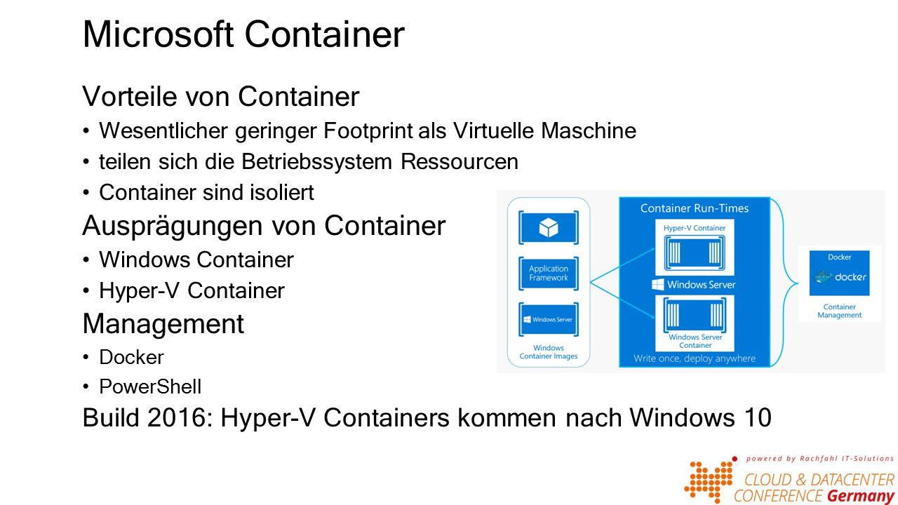 Microsoft Container Vorteile von Container Wesentlicher geringer Footprint als Virtuelle Maschine teilen sich die Betriebssystem Ressourcen Container sind isoliert Ausprägungen von Container Windows Container Hyper-V Container Management Docker PowerShell Build 2016: Hyper-V Containers kommen nach Windows 10