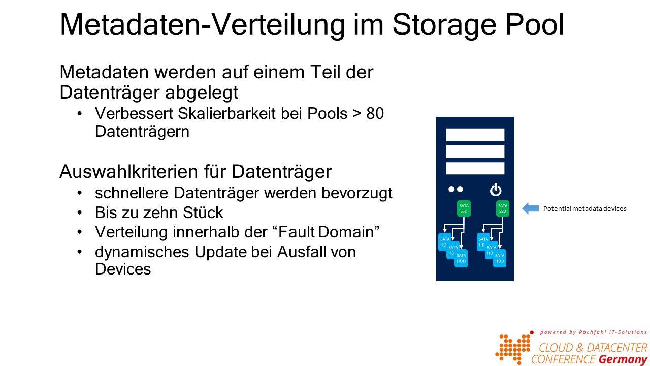 Metadaten-Verteilung im Storage Pool Metadaten werden auf einem Teil der Datenträger abgelegt Verbessert Skalierbarkeit bei Pools > 80 Datenträgern Auswahlkriterien für Datenträger schnellere Datenträger werden bevorzugt Bis zu zehn Stück Verteilung innerhalb der Fault Domain dynamisches Update bei Ausfall von Devices Potential metadata devices