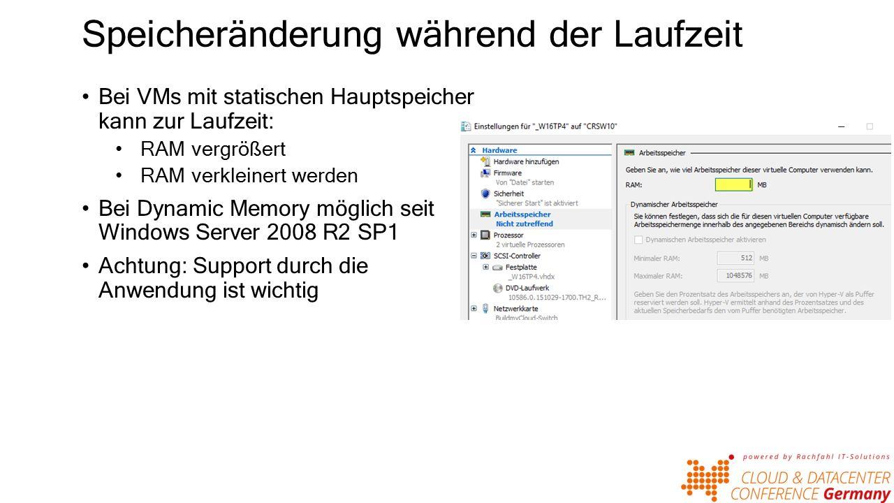 Speicheränderung während der Laufzeit Bei VMs mit statischen Hauptspeicher kann zur Laufzeit: RAM vergrößert RAM verkleinert werden Bei Dynamic Memory möglich seit Windows Server 2008 R2 SP1 Achtung: Support durch die Anwendung ist wichtig