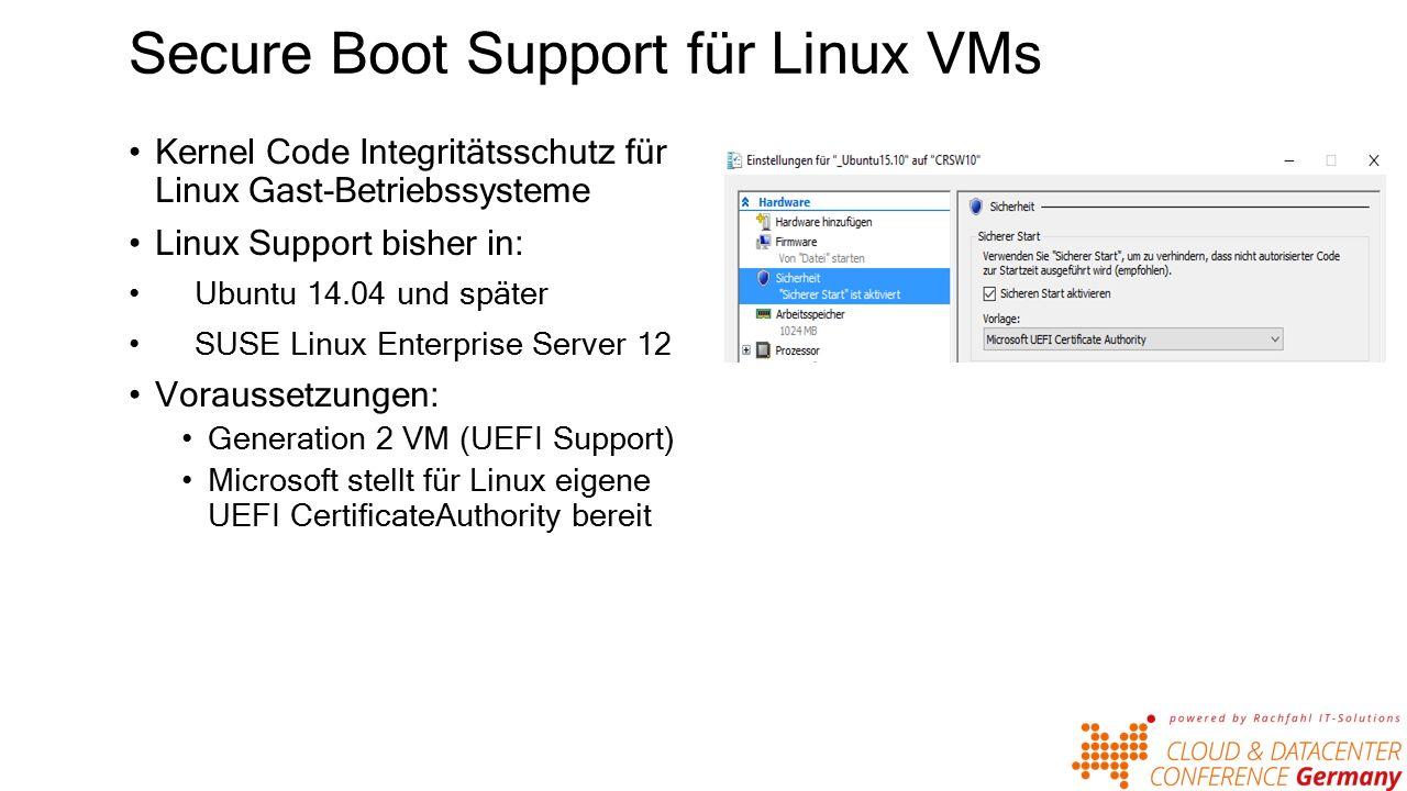 Secure Boot Support für Linux VMs Kernel Code Integritätsschutz für Linux Gast-Betriebssysteme Linux Support bisher in: Ubuntu 14.04 und später SUSE Linux Enterprise Server 12 Voraussetzungen: Generation 2 VM (UEFI Support) Microsoft stellt für Linux eigene UEFI CertificateAuthority bereit