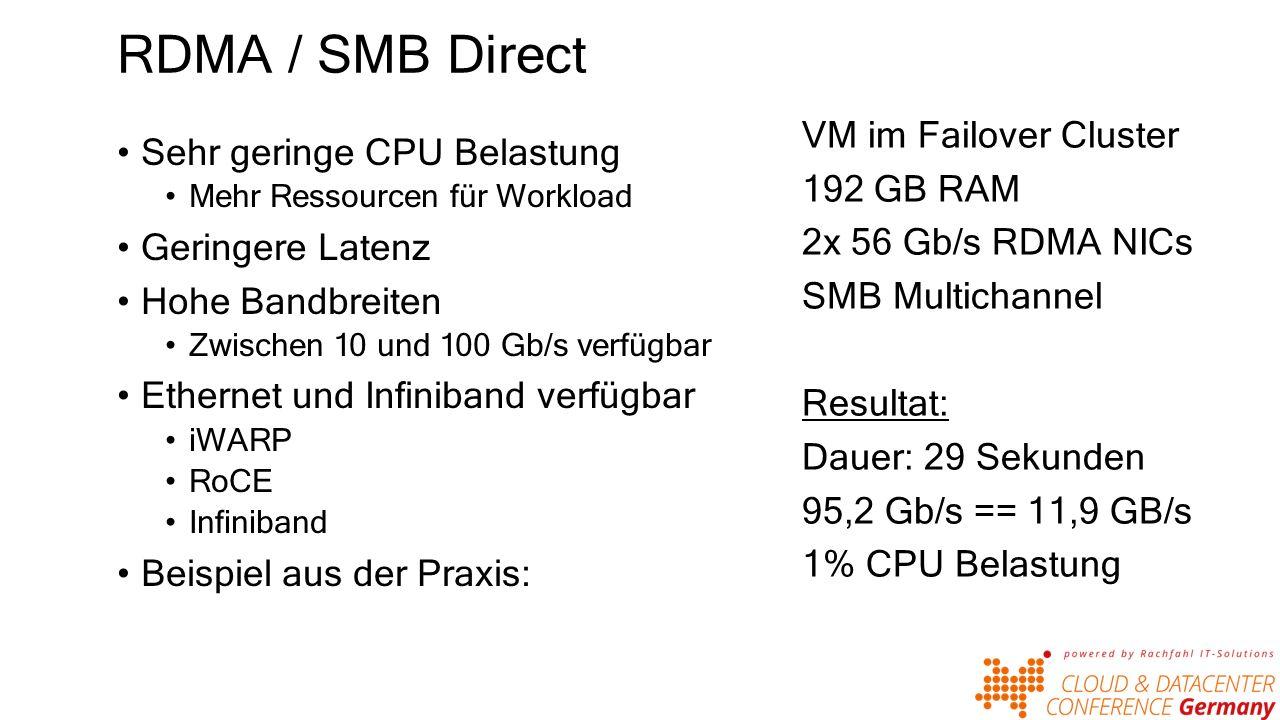 RDMA / SMB Direct Sehr geringe CPU Belastung Mehr Ressourcen für Workload Geringere Latenz Hohe Bandbreiten Zwischen 10 und 100 Gb/s verfügbar Ethernet und Infiniband verfügbar iWARP RoCE Infiniband Beispiel aus der Praxis: VM im Failover Cluster 192 GB RAM 2x 56 Gb/s RDMA NICs SMB Multichannel Resultat: Dauer: 29 Sekunden 95,2 Gb/s == 11,9 GB/s 1% CPU Belastung