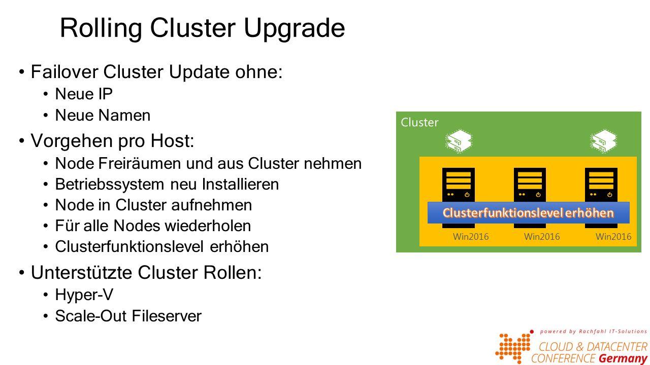 Rolling Cluster Upgrade Failover Cluster Update ohne: Neue IP Neue Namen Vorgehen pro Host: Node Freiräumen und aus Cluster nehmen Betriebssystem neu Installieren Node in Cluster aufnehmen Für alle Nodes wiederholen Clusterfunktionslevel erhöhen Unterstützte Cluster Rollen: Hyper-V Scale-Out Fileserver Win2012 R2 Win2016