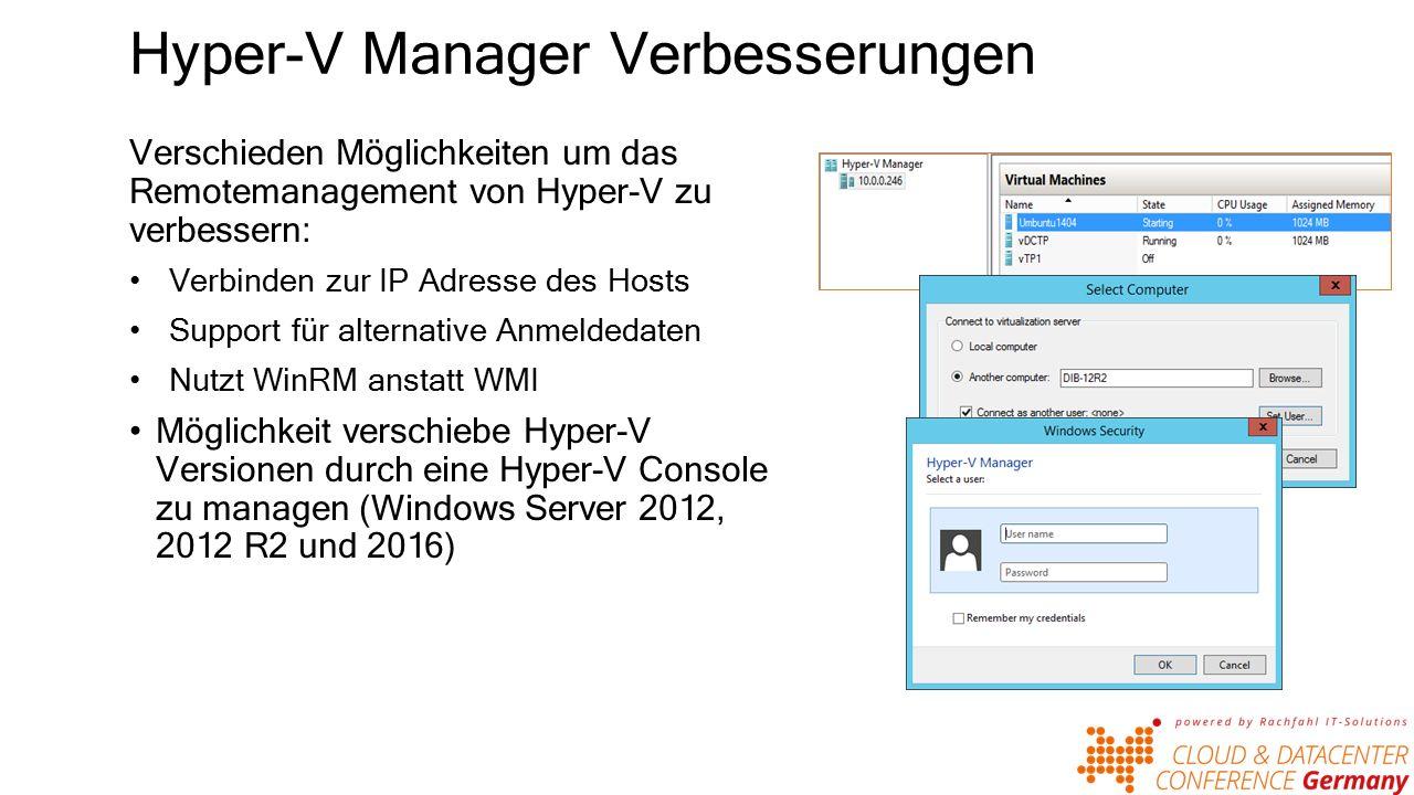 Hyper-V Manager Verbesserungen Verschieden Möglichkeiten um das Remotemanagement von Hyper-V zu verbessern: Verbinden zur IP Adresse des Hosts Support für alternative Anmeldedaten Nutzt WinRM anstatt WMI Möglichkeit verschiebe Hyper-V Versionen durch eine Hyper-V Console zu managen (Windows Server 2012, 2012 R2 und 2016)