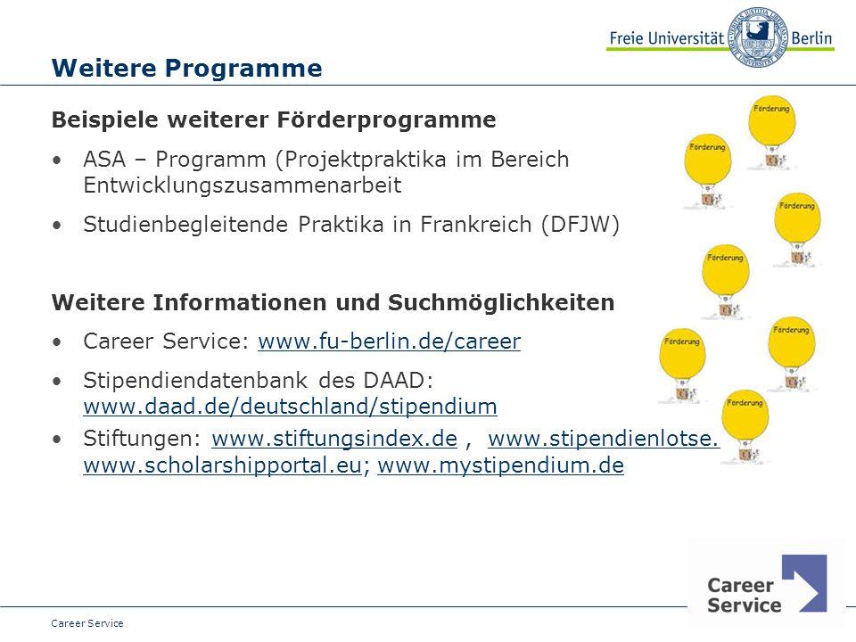 Date Weitere Programme Beispiele weiterer Förderprogramme ASA – Programm (Projektpraktika im Bereich Entwicklungszusammenarbeit Studienbegleitende Praktika in Frankreich (DFJW) Weitere Informationen und Suchmöglichkeiten Career Service: www.fu-berlin.de/careerwww.fu-berlin.de/career Stipendiendatenbank des DAAD: www.daad.de/deutschland/stipendium www.daad.de/deutschland/stipendium Stiftungen: www.stiftungsindex.de, www.stipendienlotse.de, www.scholarshipportal.eu; www.mystipendium.dewww.stiftungsindex.dewww.stipendienlotse.de www.scholarshipportal.euwww.mystipendium.de Career Service