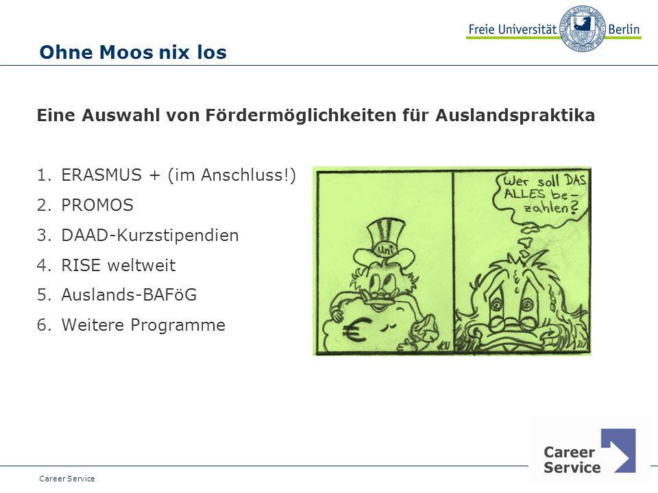 Date Ohne Moos nix los Eine Auswahl von Fördermöglichkeiten für Auslandspraktika 1.ERASMUS + (im Anschluss!) 2.PROMOS 3.DAAD-Kurzstipendien 4.RISE weltweit 5.Auslands-BAFöG 6.Weitere Programme Career Service