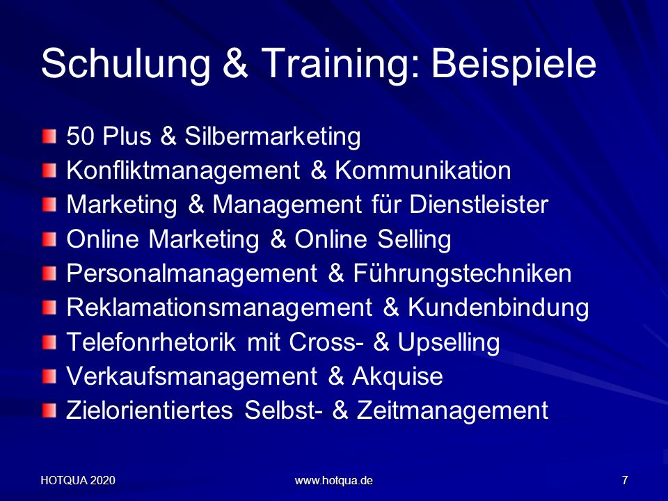 Schulung & Training: Beispiele HOTQUA 2020 www.hotqua.de 7 50 Plus & Silbermarketing Konfliktmanagement & Kommunikation Marketing & Management für Dienstleister Online Marketing & Online Selling Personalmanagement & Führungstechniken Reklamationsmanagement & Kundenbindung Telefonrhetorik mit Cross- & Upselling Verkaufsmanagement & Akquise Zielorientiertes Selbst- & Zeitmanagement