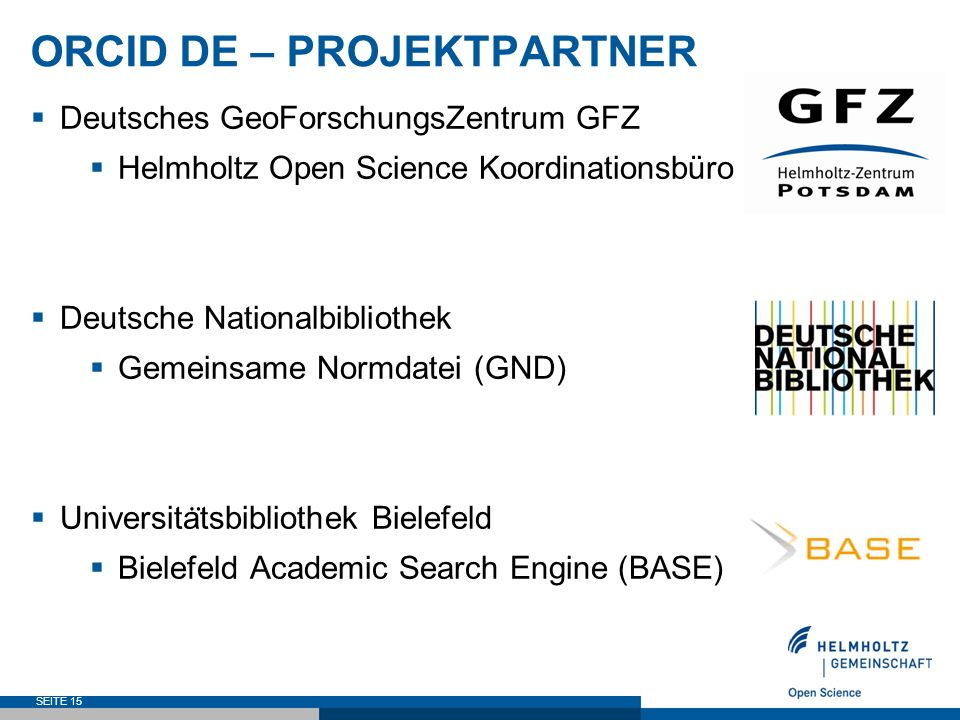 ORCID DE – PROJEKTPARTNER  Deutsches GeoForschungsZentrum GFZ  Helmholtz Open Science Koordinationsbüro  Deutsche Nationalbibliothek  Gemeinsame Normdatei (GND)  Universita ̈ tsbibliothek Bielefeld  Bielefeld Academic Search Engine (BASE) SEITE 15