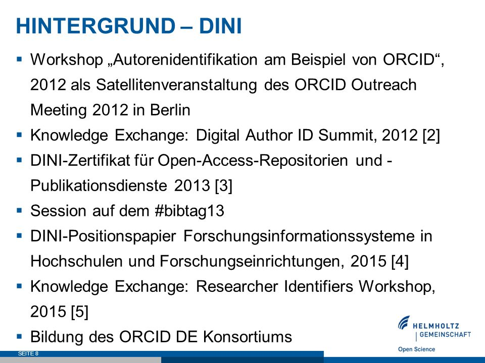 "HINTERGRUND – DINI  Workshop ""Autorenidentifikation am Beispiel von ORCID , 2012 als Satellitenveranstaltung des ORCID Outreach Meeting 2012 in Berlin  Knowledge Exchange: Digital Author ID Summit, 2012 [2]  DINI-Zertifikat für Open-Access-Repositorien und - Publikationsdienste 2013 [3]  Session auf dem #bibtag13  DINI-Positionspapier Forschungsinformationssysteme in Hochschulen und Forschungseinrichtungen, 2015 [4]  Knowledge Exchange: Researcher Identifiers Workshop, 2015 [5]  Bildung des ORCID DE Konsortiums SEITE 8"