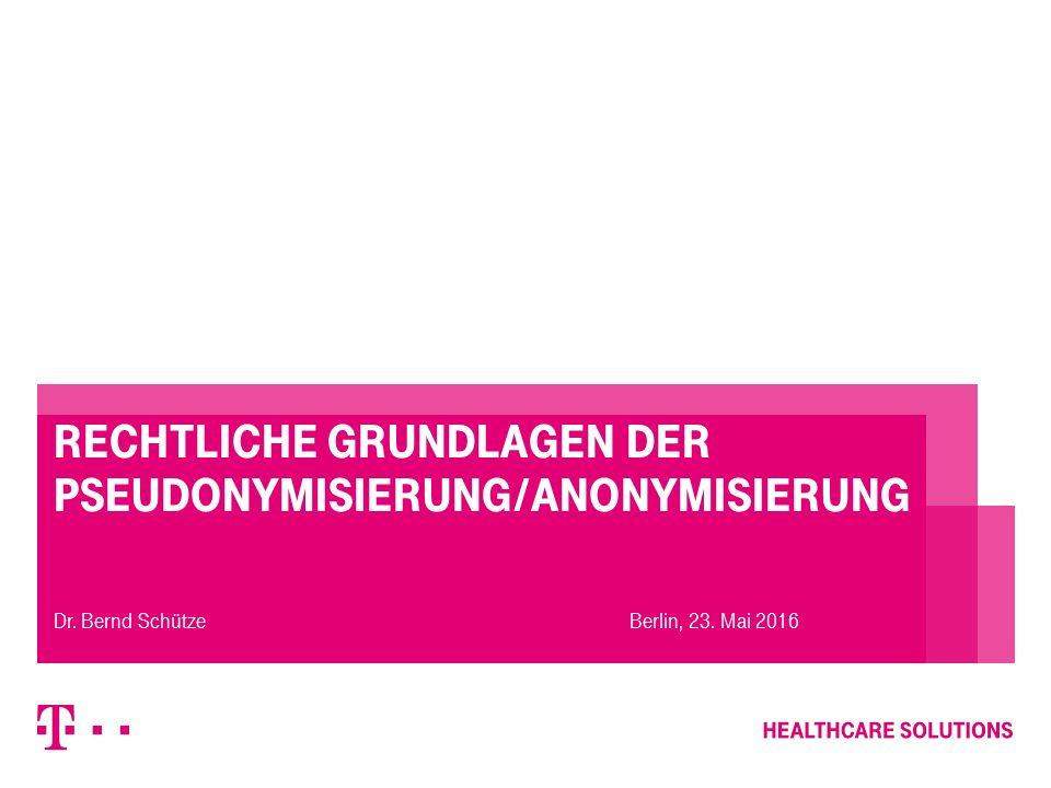 Rechtliche Grundlagen der Pseudonymisierung/Anonymisierung Berlin, 23. Mai 2016Dr. Bernd Schütze
